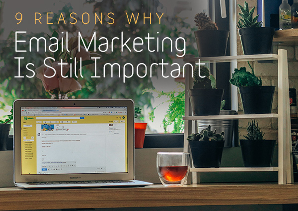 9 Reasons Why Email Marketing Is Still Important